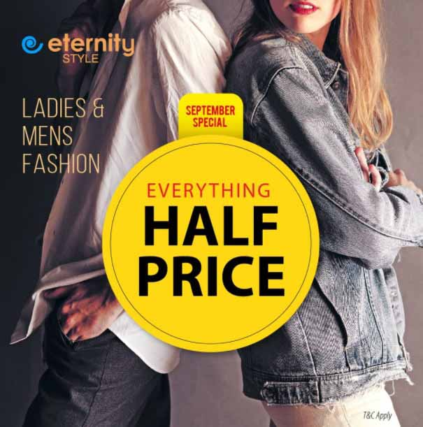 September Special Offers!  Everything Half Price @ Eternity Style. T&C Apply.  Dubai - Madina Mall, Shindgha City Centre. Sharjah - Safeer Market Rolla, City Centre, Macro Emirates. Ajman - SDS Ittihad Rd. UAQ - Safeer Hypermarket. RAK - Nexgen Femme, Al Naeem City Centre, Super Savers. Al Ain - Jimmi Mall, Remal Mall, Safeer Mall Masudi. Fujairah - My Safeer Century Mall, Nexgen Femme Century Mall. Abu Dhabi - SDS opp Abu Dhabi Mall.