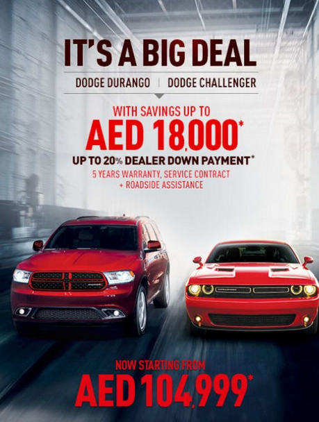 It's a Big Deal. Dodge Challenger | Dodge Durango. Now starting from AED 104,999* with savings up to AED 18,000*. Up to 20% Dealer Downpayment Contribution*. 5 year warranty, service and roadside assistance*. 1st November to 16th December, 2017. *T&C Apply.