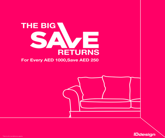 The Big Save Returns. For every AED 1000 , Save AED 250 on furniture & accessories in IDdesign Dubai showrooms.