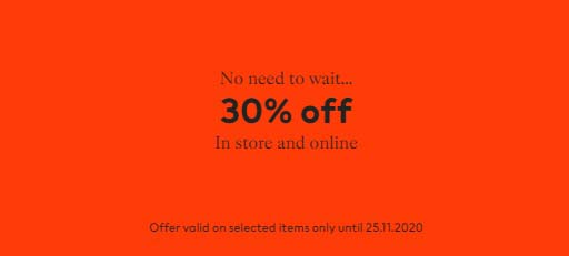 No need to wait. 30% off  In store and online. Offer valid on selected items only until 25.11.2020 @ H&M