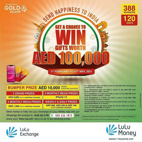 Send money to India & Get a chance to win gifts worth AED 100,000! Chances to win iPhone 12, daily & weekly shopping vouchers! Send money through any LuLu Exchange outlets or via LuLu Money app and whatsapp your transaction receipts or app screenshots to 0506361013 & interact on-air with GOLD 101.3 FM. Valid only in UAE