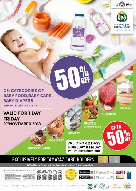 Enjoy up to 50% Off at Union Coop on selected categories of fruits, vegetables, fishery, butchery, cheese, roastery, and spices counters. Offer valid for 2 days Thursday & Friday, 8-9th of November 2018.   Avail 50% Off on selected products/brands on categories of baby food, baby care, and baby diapers at Union Coop. Offer valid for 1 day only. Friday, 9th of November 2018.  Exclusively for Tamayaz Cardholders. T&C apply.