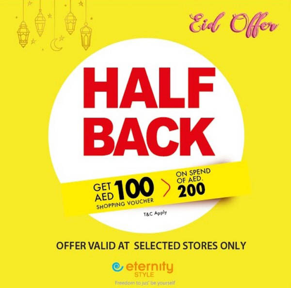 Eternity Style - Half Back Offer this Festival Season when you spend AED 200. Choose from amazing Summer Collection in store and get 100 AED as voucher when you spend 200 AED. Hurry up as the offer is for limited time only. Offer Valid In selected stores only : Dubai - Reef Mall, Century Mall, Wafi Mall, Madina Mall, City Center Shindagha : Sharjah - City Centre Sharjah, My Safeer (1000 Villa),Safeer Market (AL Nadha) Safeer Market (King Faisal), Safeer Market (Maliha) : Ajman - SDS, Safeer Market (Jurf), Safeer Market (Mushrief), Safeer Mall Ajman : Alain - Jimi Mall : Abu Dhabi - SDS