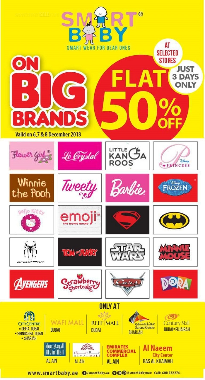 BIG BRAND. BIG SALE. Get flat 50% off sale on selected items. Avail biggest deal of the season on your favourite Big Brands from Smart Baby on 6,7 and 8th December from selected stores.  Valid in - DUBAI : City Centre Deira, City Centre Shindaga, WAFI Mall, Reef Mall, Century Mall, Smart Baby Qusais. SHARJAH : City Centre Sharjah, Sahara Centre. RAS AL KHAIMAH : MySafeer Naeem Mall. FUJAIRAH : Century Mall.  AL AIN : Smart Baby - Jimi Mall, Remal Mall, ECC Mall.