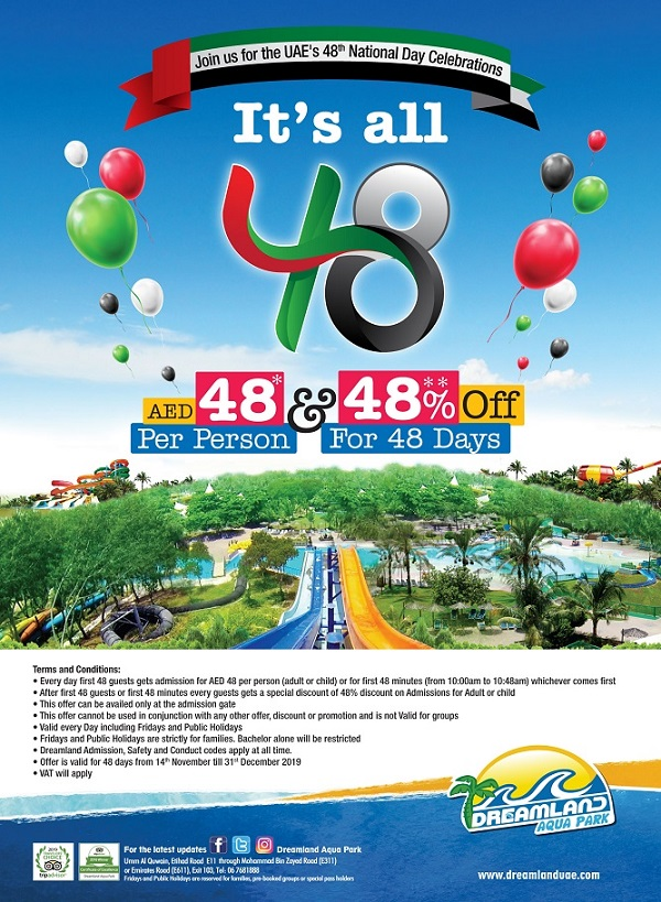 Celebrate the 48th UAE National Day at Dreamland Aqua Park. For 48 Days starting from 14th November- 31st December, you can get the tickets for only AED48 per person for the first 48 guests everyday and for the rest you can get 48% off on General Admission.