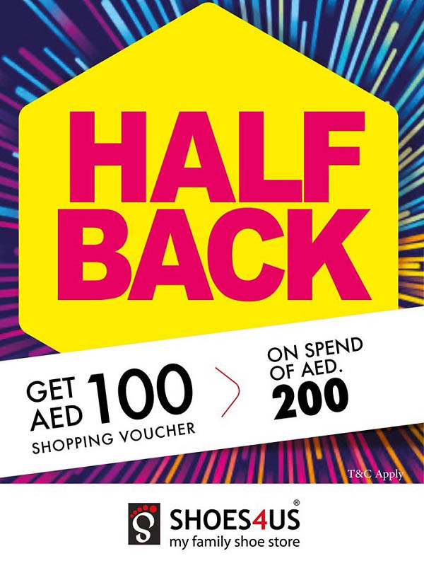 Shoes4Us - Half Back Offer from Shoes4us. Spend 200 AED and Get back 100 AED. Offer is for limited time only, so hurry up and complete your EID Shopping with Shoes4us. Offer is valid in Selected Stores aross U.A.E, Sharjah & Ajman :-Shoe Market Sharjah,Discount Center - Al Khan Shj, Shoes4us City Centre Sharjah, Safeer Center Ajman, Safeer Mall Ajman.  Dubai :- Century Mall, Sixteen London (Century Mall), Reef Mall, Wafi Mall, Madina Mall.  Fujairah :- Century Mall Fujairah